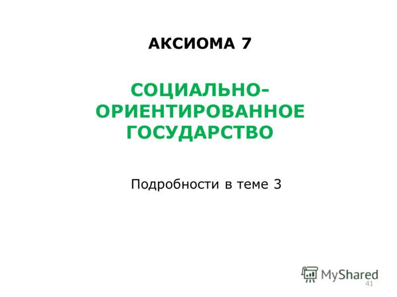 41 АКСИОМА 7 СОЦИАЛЬНО- ОРИЕНТИРОВАННОЕ ГОСУДАРСТВО Подробности в теме 3