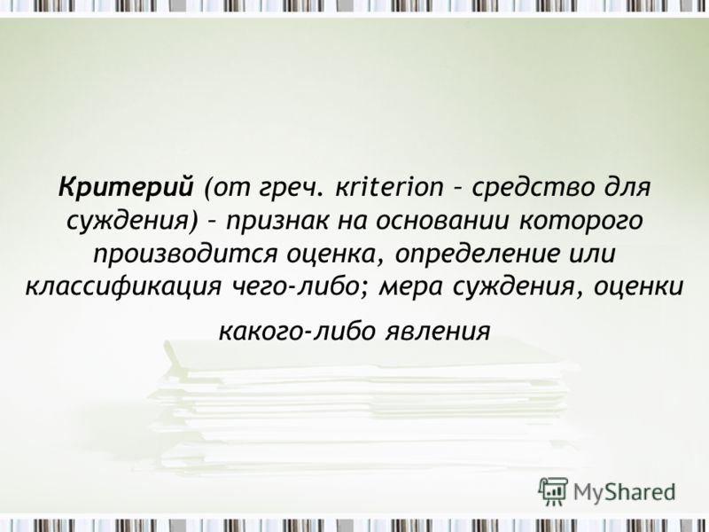 Критерий (от греч. кriterion – средство для суждения) – признак на основании которого производится оценка, определение или классификация чего-либо; мера суждения, оценки какого-либо явления