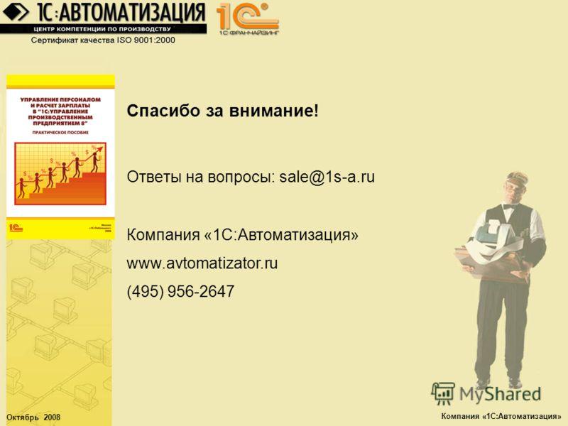 Октябрь 2008 Компания «1С:Автоматизация» Спасибо за внимание! Ответы на вопросы: sale@1s-a.ru Компания «1С:Автоматизация» www.avtomatizator.ru (495) 956-2647