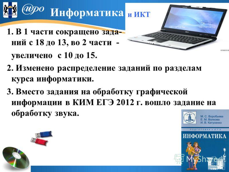Информатика и ИКТ 1. В 1 части сокращено зада- ний с 18 до 13, во 2 части - увеличено с 10 до 15. 2. Изменено распределение заданий по разделам курса информатики. 3. Вместо задания на обработку графической информации в КИМ ЕГЭ 2012 г. вошло задание н
