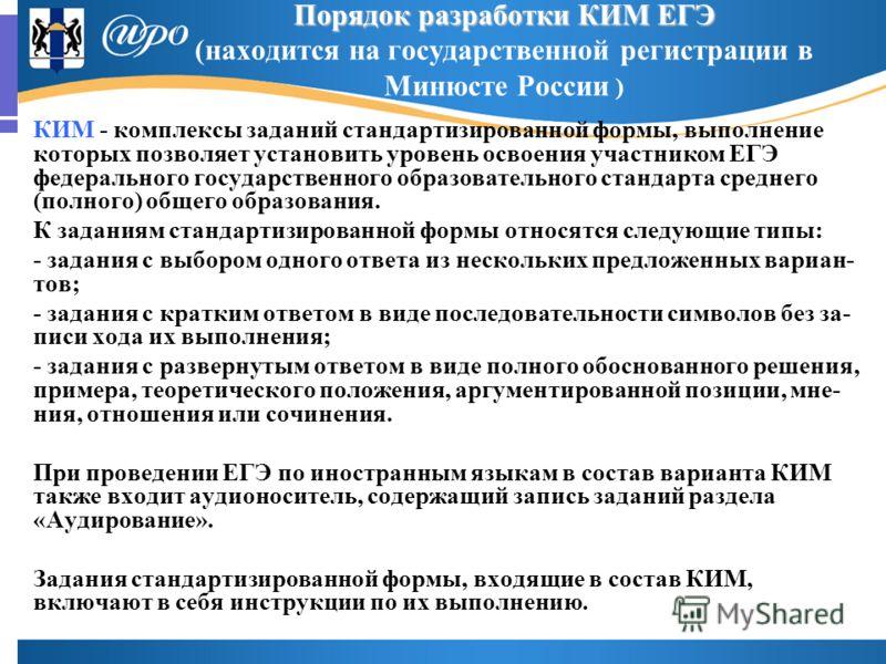 Порядок разработки КИМ ЕГЭ Порядок разработки КИМ ЕГЭ (находится на государственной регистрации в Минюсте России ) КИМ - комплексы заданий стандартизированной формы, выполнение которых позволяет установить уровень освоения участником ЕГЭ федерального