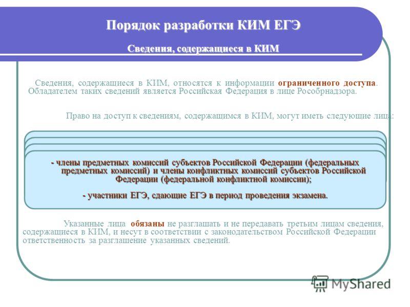Порядок разработки КИМ ЕГЭ Сведения, содержащиеся в КИМ - работники уполномоченной Рособрнадзором организации; - члены Комиссий разработчиков КИМ; - должностные лица органов исполнительной власти субъектов Российской Федерации, осуществляющих управле