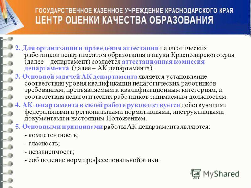 2. Для организации и проведения аттестации педагогических работников департаментом образования и науки Краснодарского края (далее – департамент) создаётся аттестационная комиссия департамента (далее – АК департамента). 3. Основной задачей АК департам