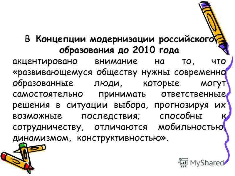 В Концепции модернизации российского образования до 2010 года акцентировано внимание на то, что «развивающемуся обществу нужны современно образованные люди, которые могут самостоятельно принимать ответственные решения в ситуации выбора, прогнозируя и