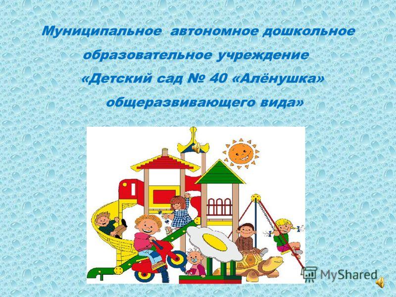 Муниципальное автономное дошкольное образовательное учреждение «Детский сад 40 «Алёнушка» общеразвивающего вида»