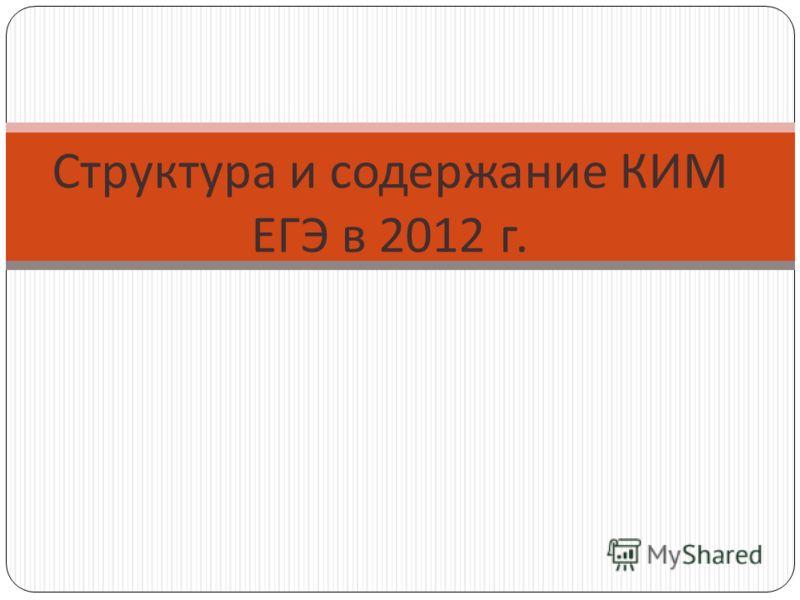 Структура и содержание КИМ ЕГЭ в 2012 г.