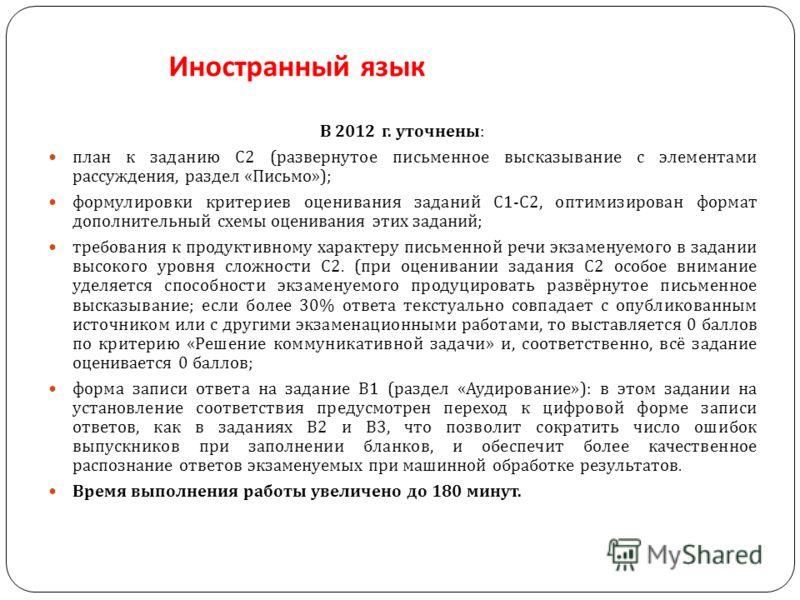 Иностранный язык В 2012 г. уточнены : план к заданию С 2 ( развернутое письменное высказывание с элементами рассуждения, раздел « Письмо »); формулировки критериев оценивания заданий С 1- С 2, оптимизирован формат дополнительный схемы оценивания этих