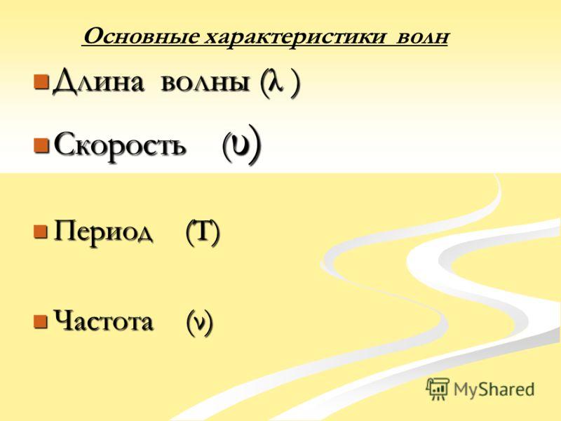 Длина волны (λ ) Длина волны (λ ) Скорость ( υ) Скорость ( υ) Период (T) Период (T) Частота (ν) Частота (ν)