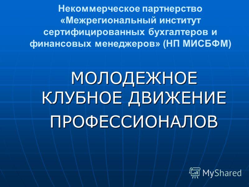Некоммерческое партнерство «Межрегиональный институт сертифицированных бухгалтеров и финансовых менеджеров» (НП МИСБФМ) МОЛОДЕЖНОЕ КЛУБНОЕ ДВИЖЕНИЕ ПРОФЕССИОНАЛОВ