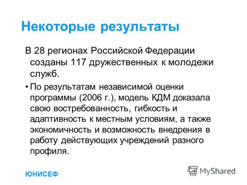 ЮНИСЕФ Некоторые результаты В 28 регионах Российской Федерации созданы 117 дружественных к молодежи служб. По результатам независимой оценки программы (2006 г.), модель КДМ доказала свою востребованность, гибкость и адаптивность к местным условиям, а