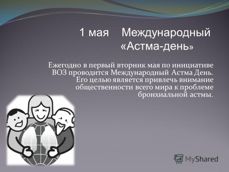 Ежегодно в первый вторник мая по инициативе ВОЗ проводится Международный Астма День. Его целью является привлечь внимание общественности всего мира к проблеме бронхиальной астмы. 1 мая Международный «Астма-день »
