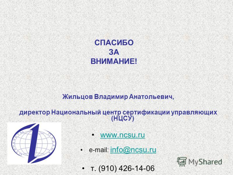 СПАСИБО ЗА ВНИМАНИЕ! Жильцов Владимир Анатольевич, директор Национальный центр сертификации управляющих (НЦСУ) www.ncsu.ruwww.ncsu.ru e-mail: info@ncsu.ru info@ncsu.ru т. (910) 426-14-06