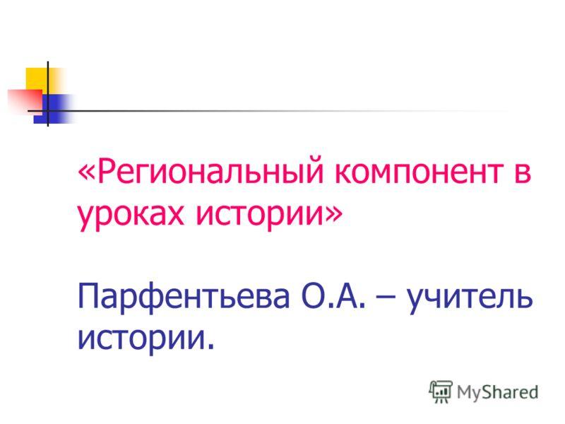 «Региональный компонент в уроках истории» Парфентьева О.А. – учитель истории.