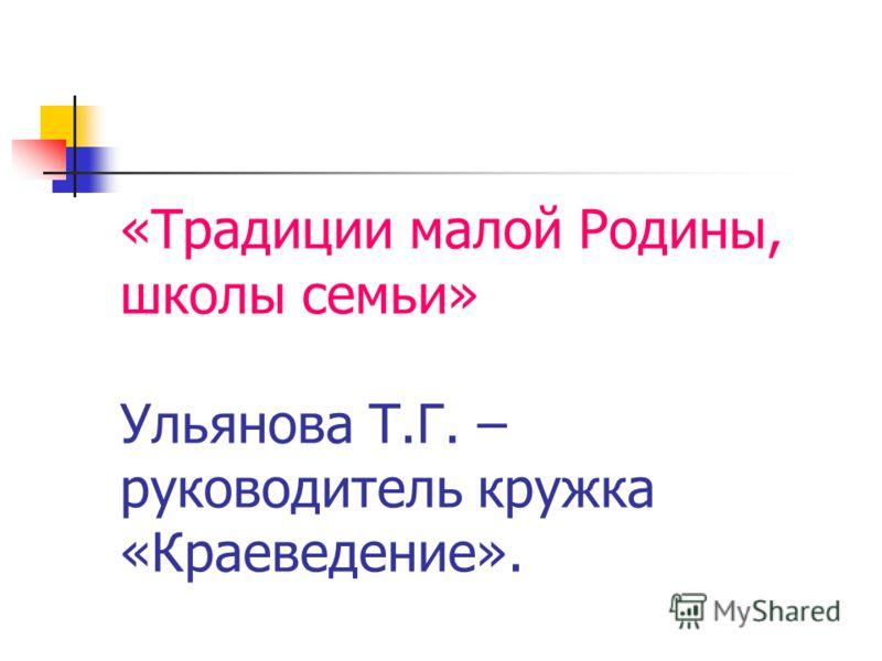 «Традиции малой Родины, школы семьи» Ульянова Т.Г. – руководитель кружка «Краеведение».