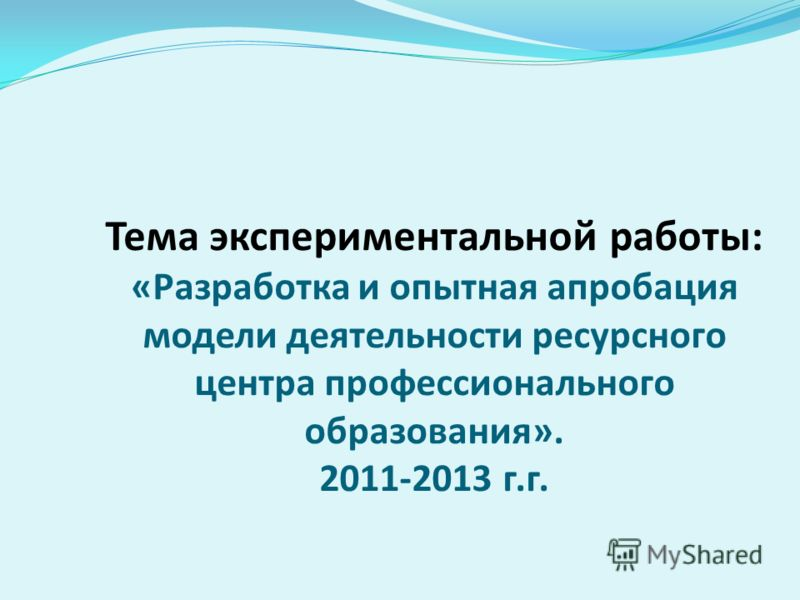 Тема экспериментальной работы: «Разработка и опытная апробация модели деятельности ресурсного центра профессионального образования». 2011-2013 г.г.