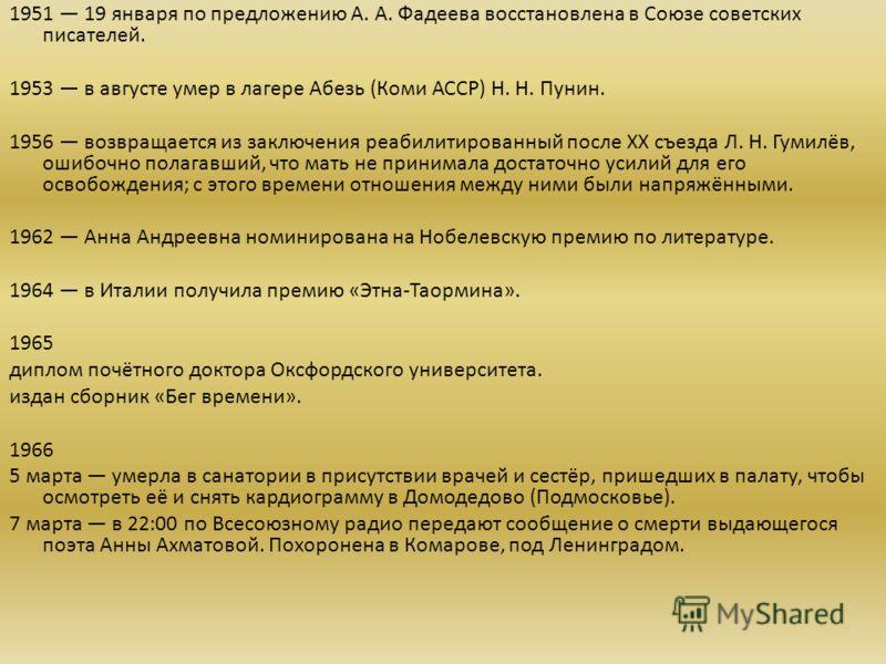 1951 19 января по предложению А. А. Фадеева восстановлена в Союзе советских писателей. 1953 в августе умер в лагере Абезь (Коми АССР) Н. Н. Пунин. 1956 возвращается из заключения реабилитированный после XX съезда Л. Н. Гумилёв, ошибочно полагавший, ч