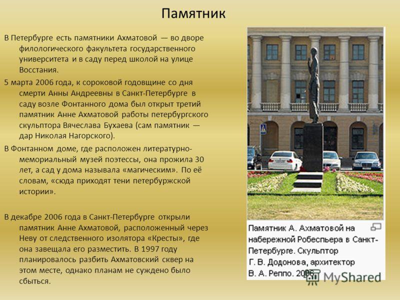 Памятник В Петербурге есть памятники Ахматовой во дворе филологического факультета государственного университета и в саду перед школой на улице Восстания. 5 марта 2006 года, к сороковой годовщине со дня смерти Анны Андреевны в Санкт-Петербурге в саду