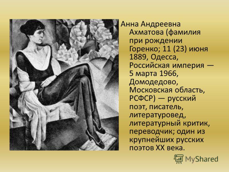 Анна Андреевна Ахматова (фамилия при рождении Горенко; 11 (23) июня 1889, Одесса, Российская империя 5 марта 1966, Домодедово, Московская область, РСФСР) русский поэт, писатель, литературовед, литературный критик, переводчик; один из крупнейших русск