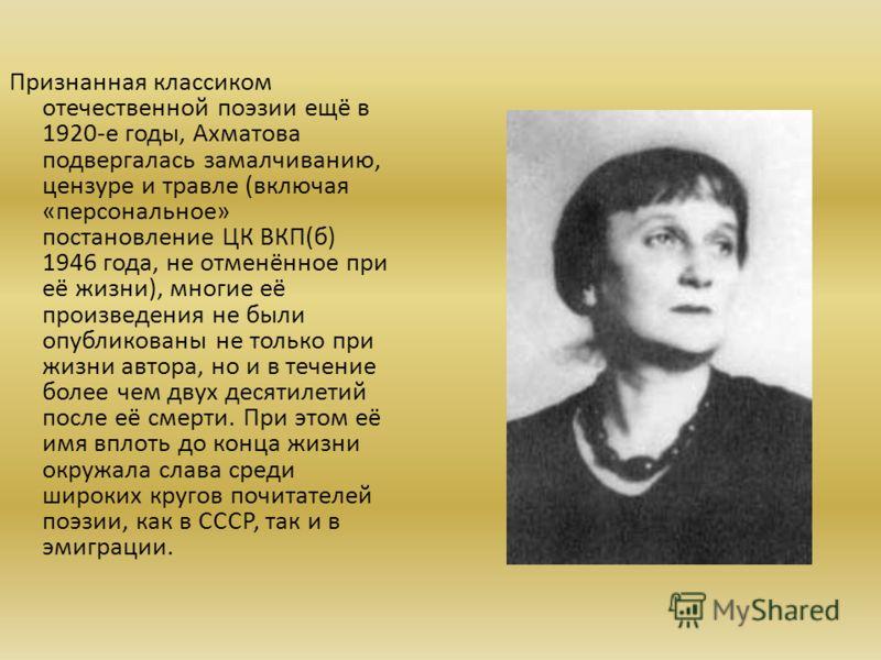 Признанная классиком отечественной поэзии ещё в 1920-е годы, Ахматова подвергалась замалчиванию, цензуре и травле (включая «персональное» постановление ЦК ВКП(б) 1946 года, не отменённое при её жизни), многие её произведения не были опубликованы не т
