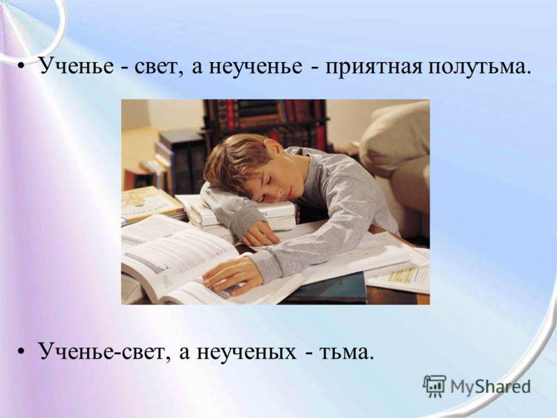 Ученье - свет, а неученье - приятная полутьма. Ученье-свет, а неученых - тьма.