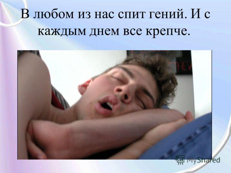 В любом из нас спит гений. И с каждым днем все крепче.