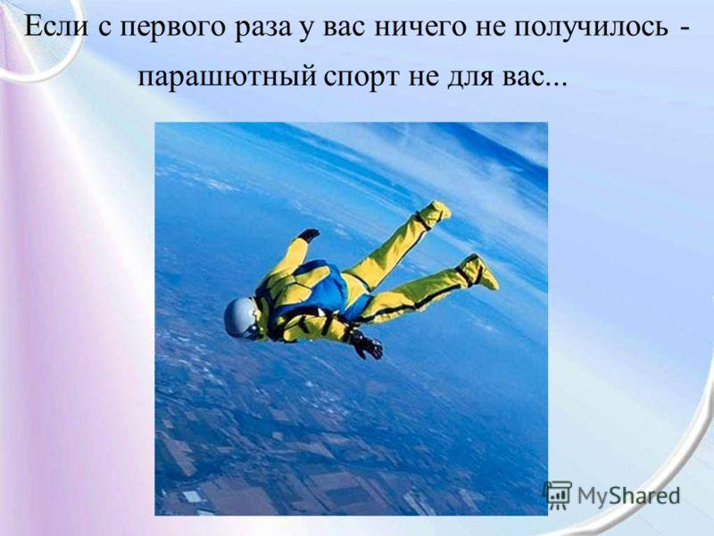 Если с первого раза у вас ничего не получилось - парашютный спорт не для вас...