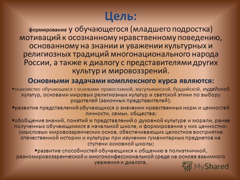 Цель: формирование у обучающегося (младшего подростка) мотиваций к осознанному нравственному поведению, основанному на знании и уважении культурных и религиозных традиций многонационального народа России, а также к диалогу с представителями других ку