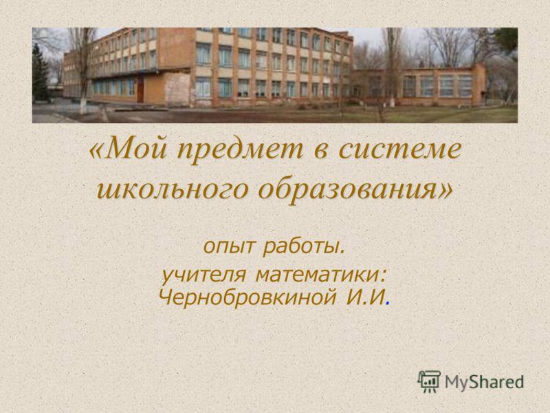 «Мой предмет в системе школьного образования» опыт работы. учителя математики: Чернобровкиной И.И.