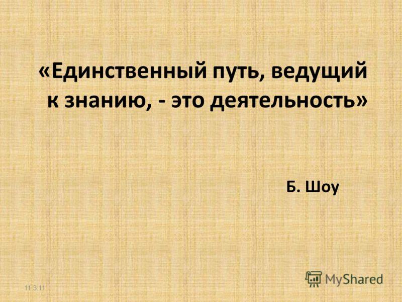 «Единственный путь, ведущий к знанию, - это деятельность» Б. Шоу 11.3.11