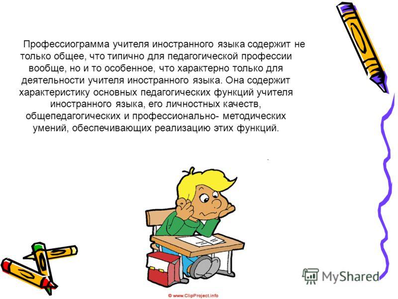 Профессиограмма учителя иностранного языка содержит не только общее, что типично для педагогической профессии вообще, но и то особенное, что характерно только для деятельности учителя иностранного языка. Она содержит характеристику основных педагогич
