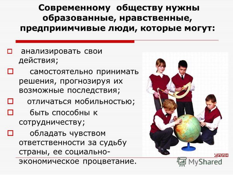 Современному обществу нужны образованные, нравственные, предприимчивые люди, которые могут: анализировать свои действия; самостоятельно принимать решения, прогнозируя их возможные последствия; отличаться мобильностью; быть способны к сотрудничеству;