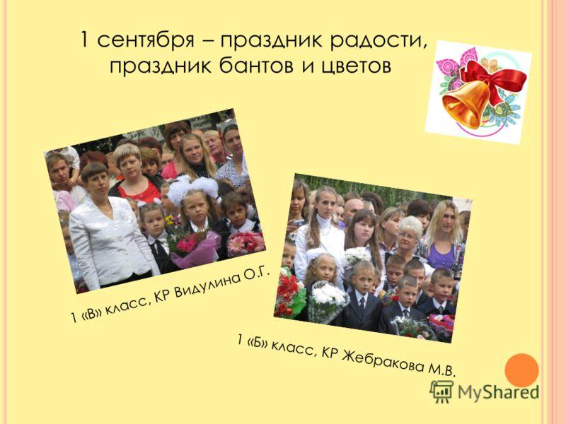 1 сентября – праздник радости, праздник бантов и цветов 1 «В» класс, КР Видулина О.Г. 1 «Б» класс, КР Жебракова М.В.