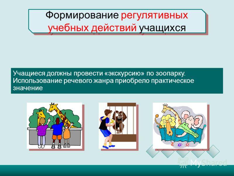 Формирование регулятивных учебных действий учащихся Учащиеся должны провести «экскурсию» по зоопарку. Использование речевого жанра приобрело практическое значение