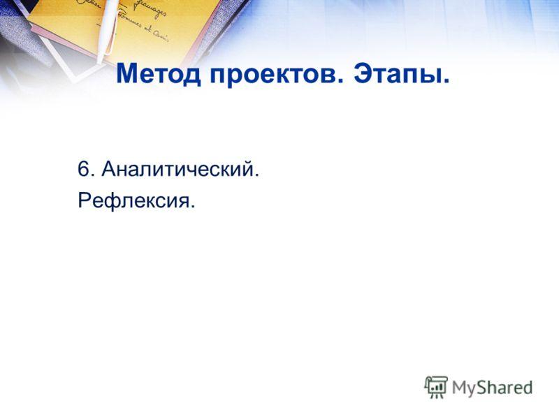 6. Аналитический. Рефлексия. Метод проектов. Этапы.