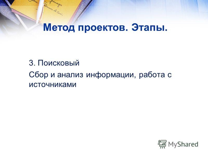 3. Поисковый Сбор и анализ информации, работа с источниками Метод проектов. Этапы.