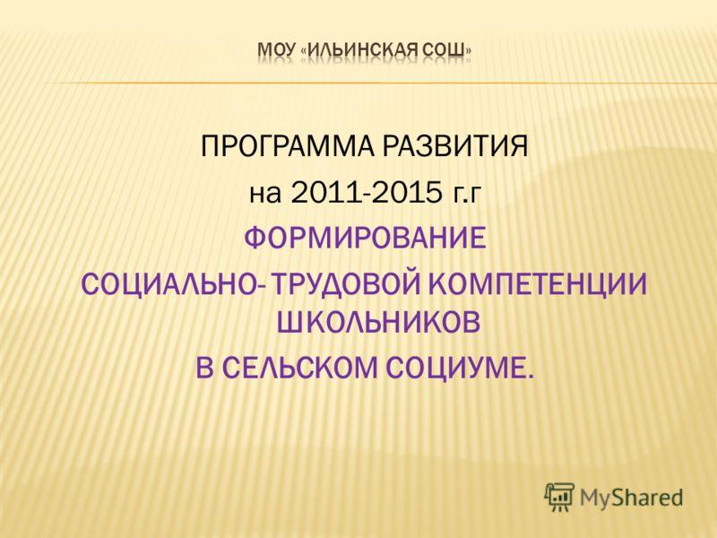ПРОГРАММА РАЗВИТИЯ на 2011-2015 г.г ФОРМИРОВАНИЕ СОЦИАЛЬНО- ТРУДОВОЙ КОМПЕТЕНЦИИ ШКОЛЬНИКОВ В СЕЛЬСКОМ СОЦИУМЕ.