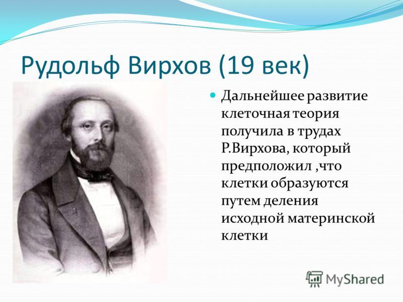 Рудольф Вирхов (19 век) Дальнейшее развитие клеточная теория получила в трудах Р.Вирхова, который предположил,что клетки образуются путем деления исходной материнской клетки