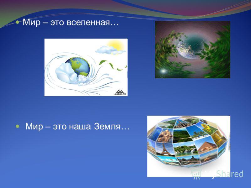 Мир – это вселенная… Мир – это наша Земля…