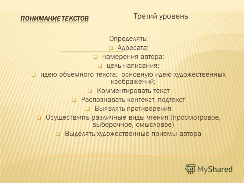 Третий уровень Определять: Адресата; намерения автора; цель написания; идею объемного текста; основную идею художественных изображений; Комментировать текст Распознавать контекст, подтекст Выявлять противоречия Осуществлять различные виды чтения (про