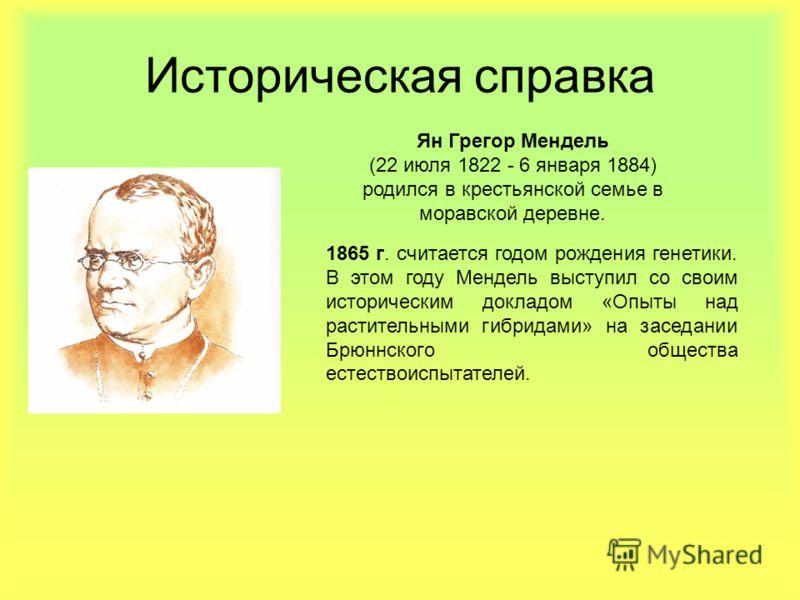 Историческая справка Ян Грегор Мендель (22 июля 1822 - 6 января 1884) родился в крестьянской семье в моравской деревне. 1865 г. считается годом рождения генетики. В этом году Мендель выступил со своим историческим докладом «Опыты над растительными ги