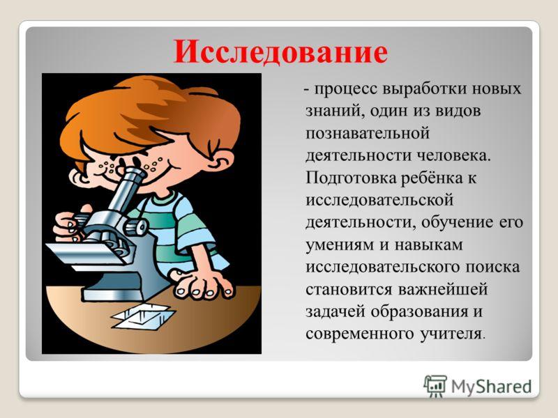 - процесс выработки новых знаний, один из видов познавательной деятельности человека. Подготовка ребёнка к исследовательской деятельности, обучение его умениям и навыкам исследовательского поиска становится важнейшей задачей образования и современног