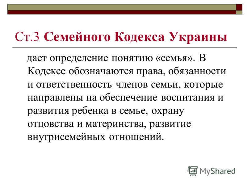 Ст.3 Семейного Кодекса Украины дает определение понятию «семья». В Кодексе обозначаются права, обязанности и ответственность членов семьи, которые направлены на обеспечение воспитания и развития ребенка в семье, охрану отцовства и материнства, развит
