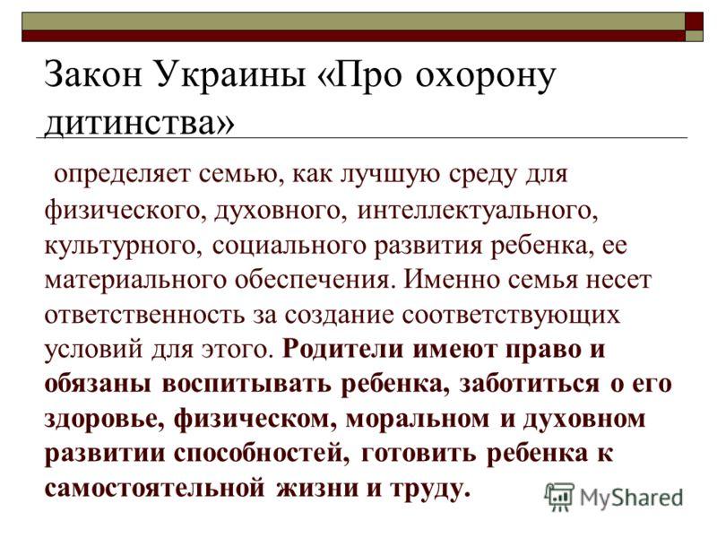 Закон Украины «Про охорону дитинства» определяет семью, как лучшую среду для физического, духовного, интеллектуального, культурного, социального развития ребенка, ее материального обеспечения. Именно семья несет ответственность за создание соответств