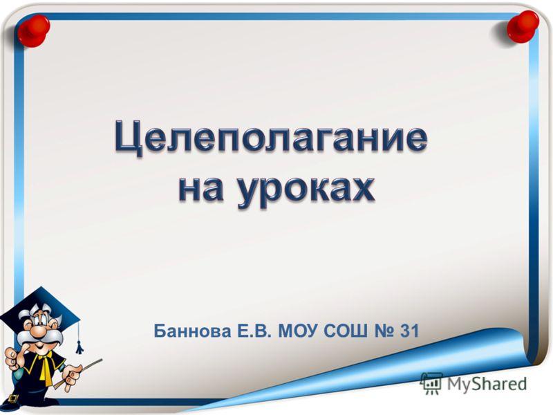 Баннова Е.В. МОУ СОШ 31