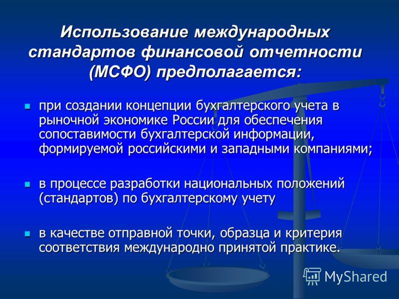 Использование международных стандартов финансовой отчетности (МСФО) предполагается: при создании концепции бухгалтерского учета в рыночной экономике России для обеспечения сопоставимости бухгалтерской информации, формируемой российскими и западными к