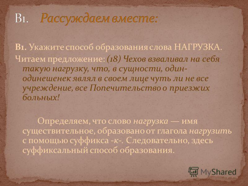 В1. Укажите способ образования слова НАГРУЗКА. Читаем предложение: (18) Чехов взваливал на себя такую нагрузку, что, в сущности, один- одинешенек являл в своем лице чуть ли не все учреждение, все Попечительство о приезжих больных! Определяем, что сло