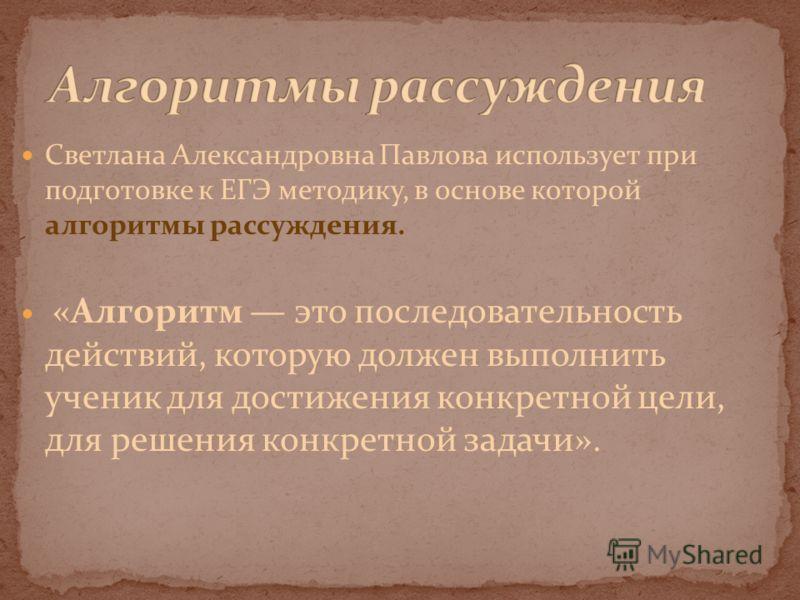 Светлана Александровна Павлова использует при подготовке к ЕГЭ методику, в основе которой алгоритмы рассуждения. «Алгоритм это последовательность действий, которую должен выполнить ученик для достижения конкретной цели, для решения конкретной задачи»