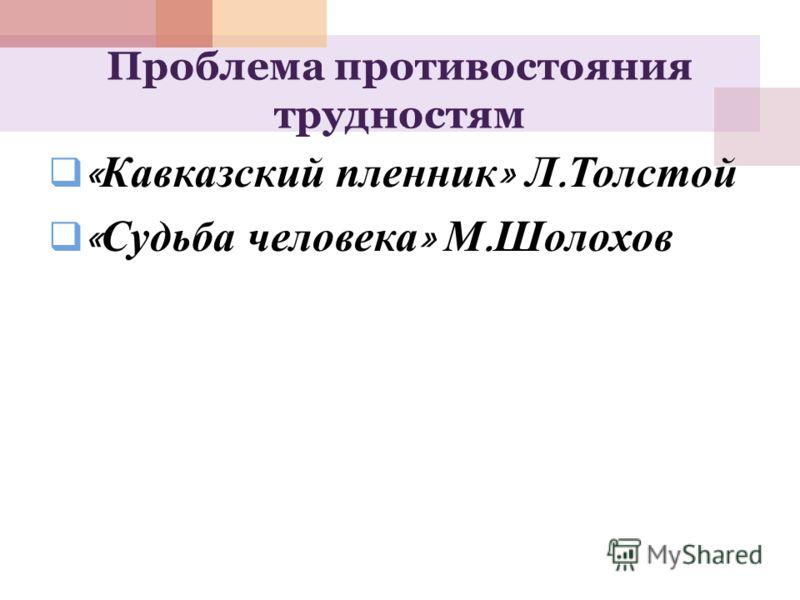 Проблема противостояния трудностям « Кавказский пленник » Л. Толстой « Судьба человека » М. Шолохов