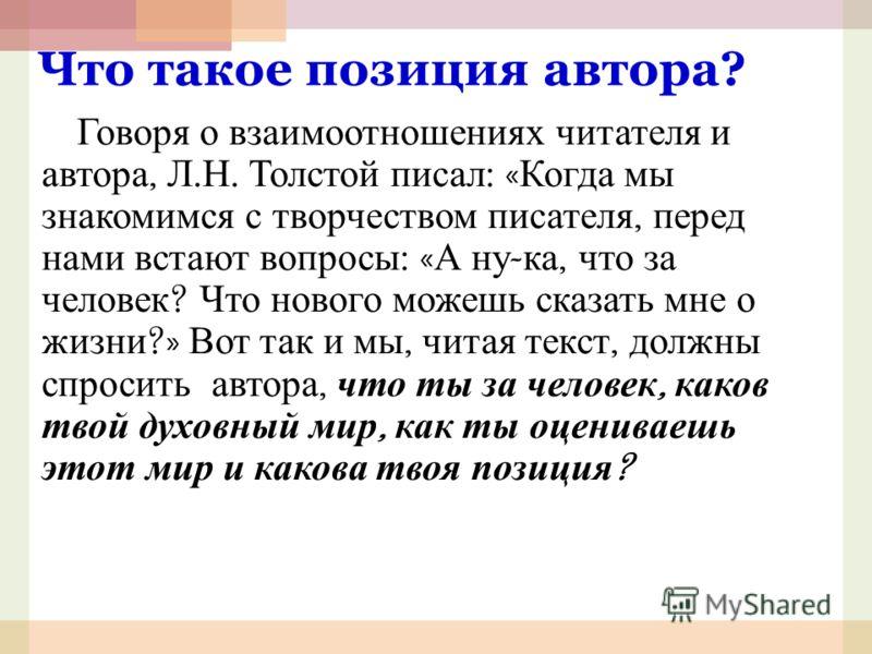 Что такое позиция автора? Говоря о взаимоотношениях читателя и автора, Л. Н. Толстой писал : « Когда мы знакомимся с творчеством писателя, перед нами встают вопросы : « А ну - ка, что за человек ? Что нового можешь сказать мне о жизни ?» Вот так и мы