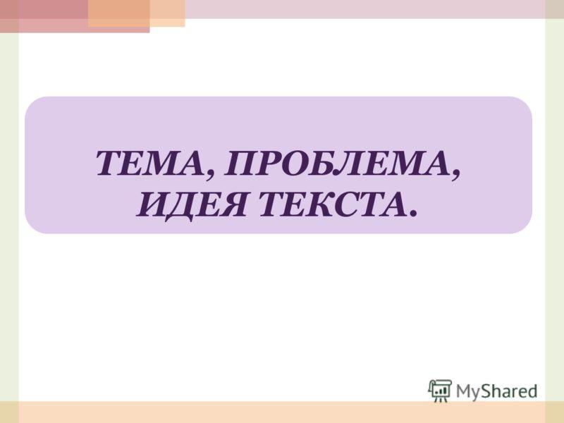 ТЕМА, ПРОБЛЕМА, ИДЕЯ ТЕКСТА.
